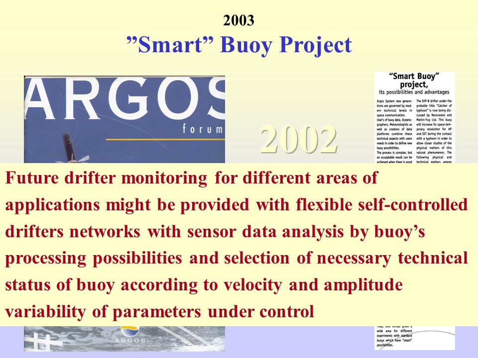 2003 Smart Buoy Project Future drifter monitoring for different areas of applications might be provided with flexible self-controlled drifters networks with sensor data analysis by buoy's processing possibilities and selection of necessary technical status of buoy according to velocity and amplitude variability of parameters under control
