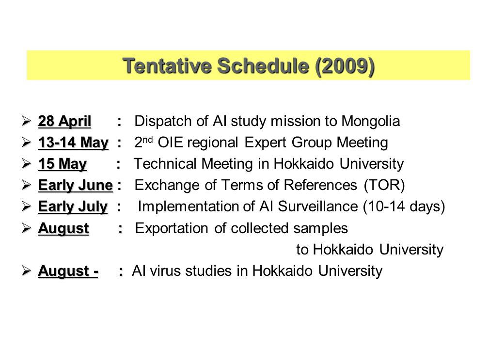  28 April  28 April : Dispatch of AI study mission to Mongolia  13-14 May  13-14 May : 2 nd OIE regional Expert Group Meeting  15 May  15 May : Technical Meeting in Hokkaido University  Early June  Early June : Exchange of Terms of References (TOR)  Early July  Early July : Implementation of AI Surveillance (10-14 days)  August :  August : Exportation of collected samples to Hokkaido University  August - :  August - : AI virus studies in Hokkaido University Tentative Schedule (2009)
