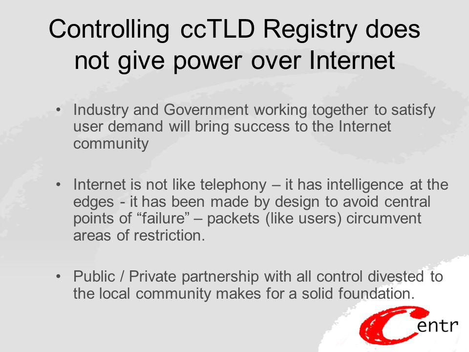 Controlling ccTLD Registry does not give power over Internet Industry and Government working together to satisfy user demand will bring success to the Internet community Internet is not like telephony – it has intelligence at the edges - it has been made by design to avoid central points of failure – packets (like users) circumvent areas of restriction.