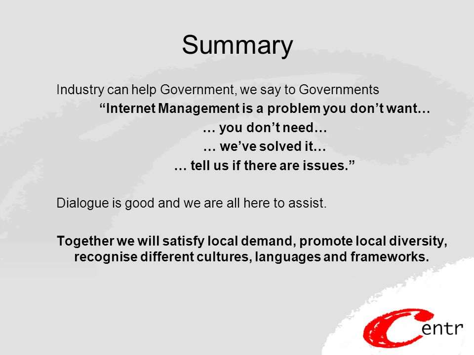 Summary Industry can help Government, we say to Governments Internet Management is a problem you don't want… … you don't need… … we've solved it… … tell us if there are issues. Dialogue is good and we are all here to assist.