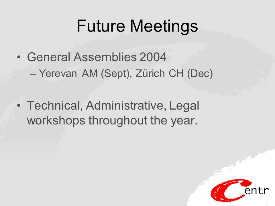 Future Meetings General Assemblies 2004 –Yerevan AM (Sept), Zürich CH (Dec) Technical, Administrative, Legal workshops throughout the year.