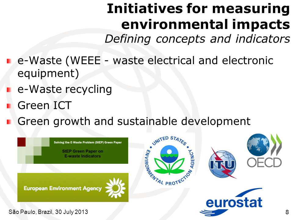 São Paulo, Brazil, 30 July 20138 Initiatives for measuring environmental impacts Defining concepts and indicators e-Waste (WEEE - waste electrical and electronic equipment) e-Waste recycling Green ICT Green growth and sustainable development