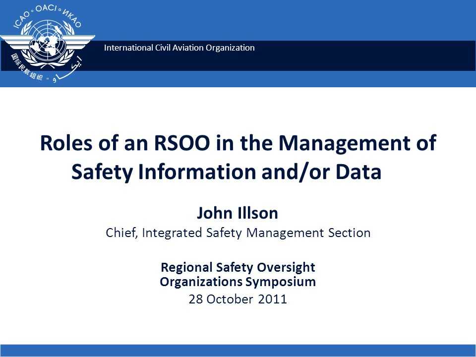 International Civil Aviation Organization Roles of an RSOO in the Management of Safety Information and/or Data John Illson Chief, Integrated Safety Management Section Regional Safety Oversight Organizations Symposium 28 October 2011