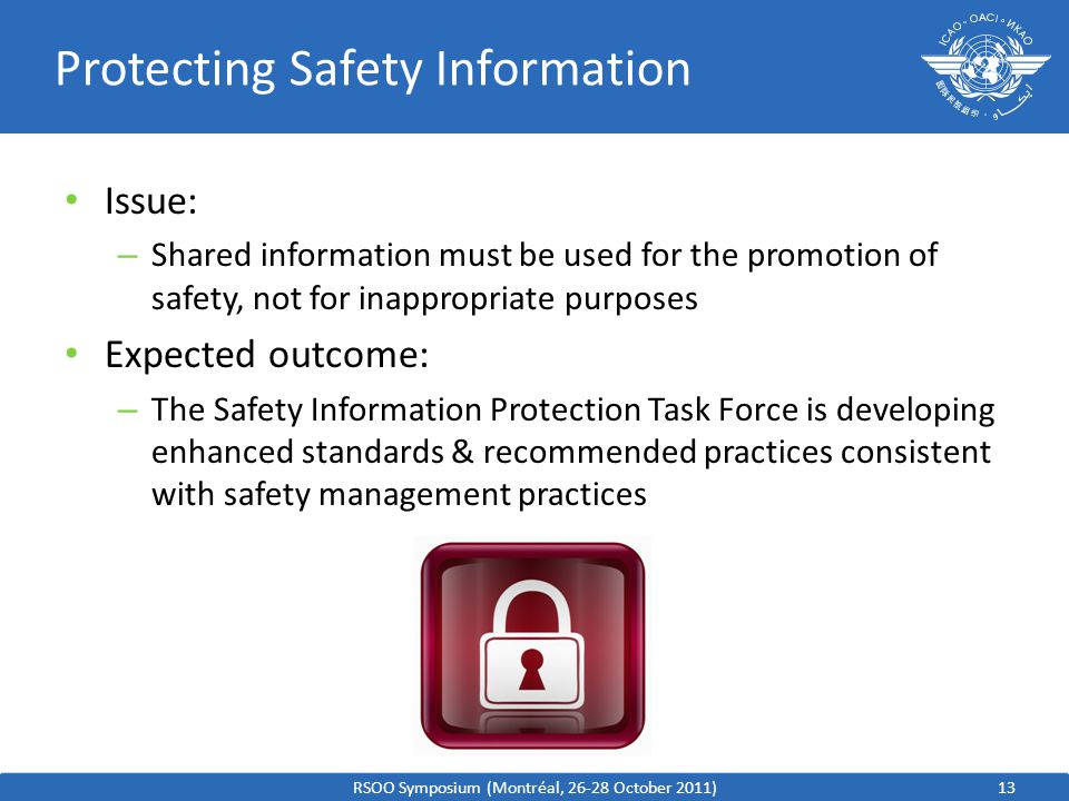13 Protecting Safety Information Issue: – Shared information must be used for the promotion of safety, not for inappropriate purposes Expected outcome: – The Safety Information Protection Task Force is developing enhanced standards & recommended practices consistent with safety management practices RSOO Symposium (Montréal, 26-28 October 2011)
