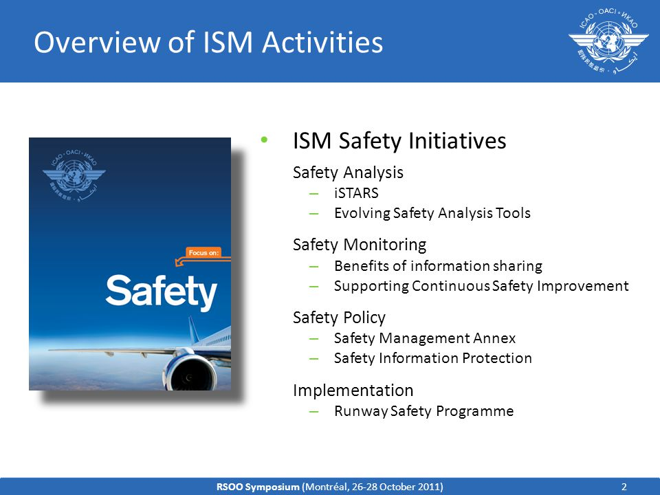ISM Safety Initiatives Safety Analysis – iSTARS – Evolving Safety Analysis Tools Safety Monitoring – Benefits of information sharing – Supporting Continuous Safety Improvement Safety Policy – Safety Management Annex – Safety Information Protection Implementation – Runway Safety Programme Overview of ISM Activities 2RSOO Symposium (Montréal, 26-28 October 2011)