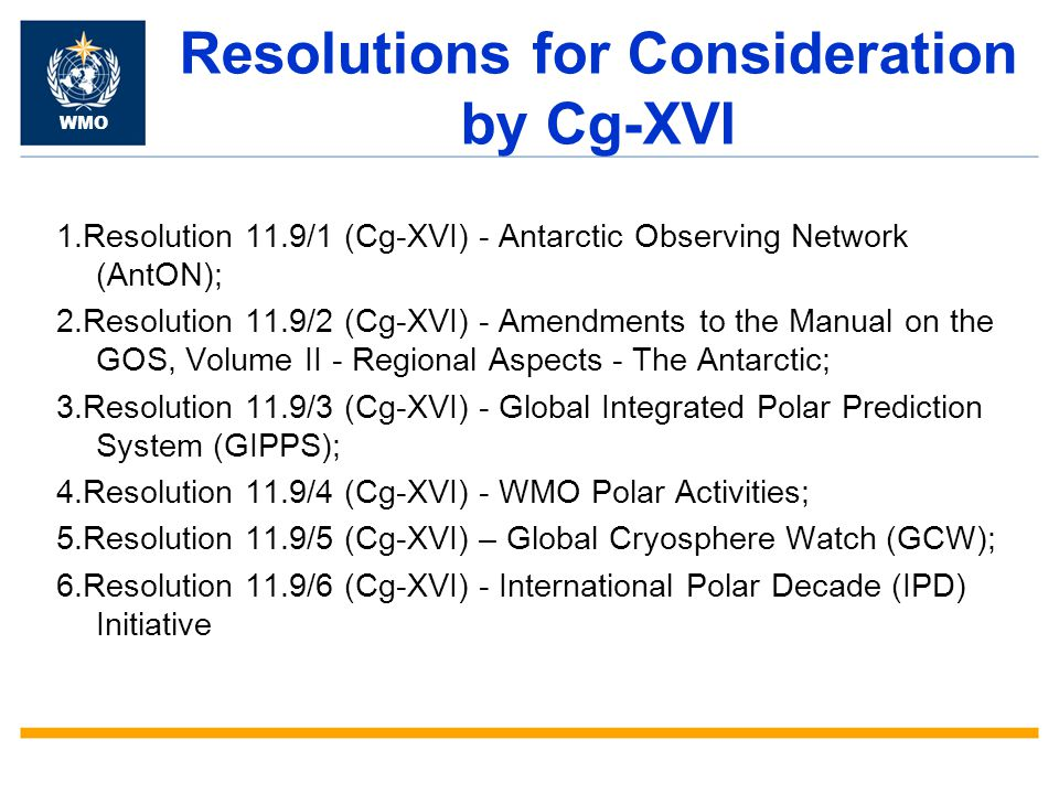 Resolutions for Consideration by Cg-XVI 1.Resolution 11.9/1 (Cg-XVI) - Antarctic Observing Network (AntON); 2.Resolution 11.9/2 (Cg-XVI) - Amendments to the Manual on the GOS, Volume II - Regional Aspects - The Antarctic; 3.Resolution 11.9/3 (Cg-XVI) - Global Integrated Polar Prediction System (GIPPS); 4.Resolution 11.9/4 (Cg-XVI) - WMO Polar Activities; 5.Resolution 11.9/5 (Cg-XVI) – Global Cryosphere Watch (GCW); 6.Resolution 11.9/6 (Cg-XVI) - International Polar Decade (IPD) Initiative WMO