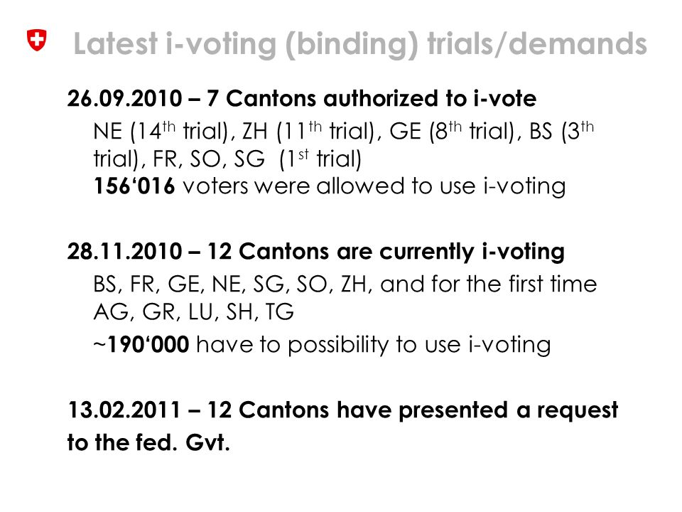Latest i-voting (binding) trials/demands 26.09.2010 – 7 Cantons authorized to i-vote NE (14 th trial), ZH (11 th trial), GE (8 th trial), BS (3 th trial), FR, SO, SG (1 st trial) 156'016 voters were allowed to use i-voting 28.11.2010 – 12 Cantons are currently i-voting BS, FR, GE, NE, SG, SO, ZH, and for the first time AG, GR, LU, SH, TG ~ 190'000 have to possibility to use i-voting 13.02.2011 – 12 Cantons have presented a request to the fed.