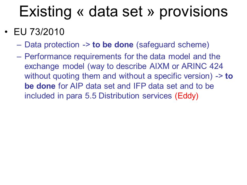 Existing « data set » provisions EU 73/2010 –Data protection -> to be done (safeguard scheme) –Performance requirements for the data model and the exchange model (way to describe AIXM or ARINC 424 without quoting them and without a specific version) -> to be done for AIP data set and IFP data set and to be included in para 5.5 Distribution services (Eddy)