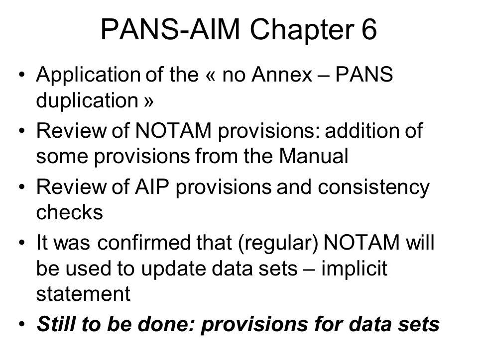 PANS-AIM Chapter 6 Application of the « no Annex – PANS duplication » Review of NOTAM provisions: addition of some provisions from the Manual Review of AIP provisions and consistency checks It was confirmed that (regular) NOTAM will be used to update data sets – implicit statement Still to be done: provisions for data sets