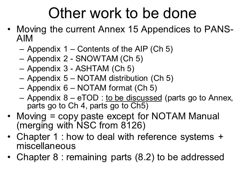 Other work to be done Moving the current Annex 15 Appendices to PANS- AIM –Appendix 1 – Contents of the AIP (Ch 5) –Appendix 2 - SNOWTAM (Ch 5) –Appendix 3 - ASHTAM (Ch 5) –Appendix 5 – NOTAM distribution (Ch 5) –Appendix 6 – NOTAM format (Ch 5) –Appendix 8 – eTOD : to be discussed (parts go to Annex, parts go to Ch 4, parts go to Ch5) Moving = copy paste except for NOTAM Manual (merging with NSC from 8126) Chapter 1 : how to deal with reference systems + miscellaneous Chapter 8 : remaining parts (8.2) to be addressed