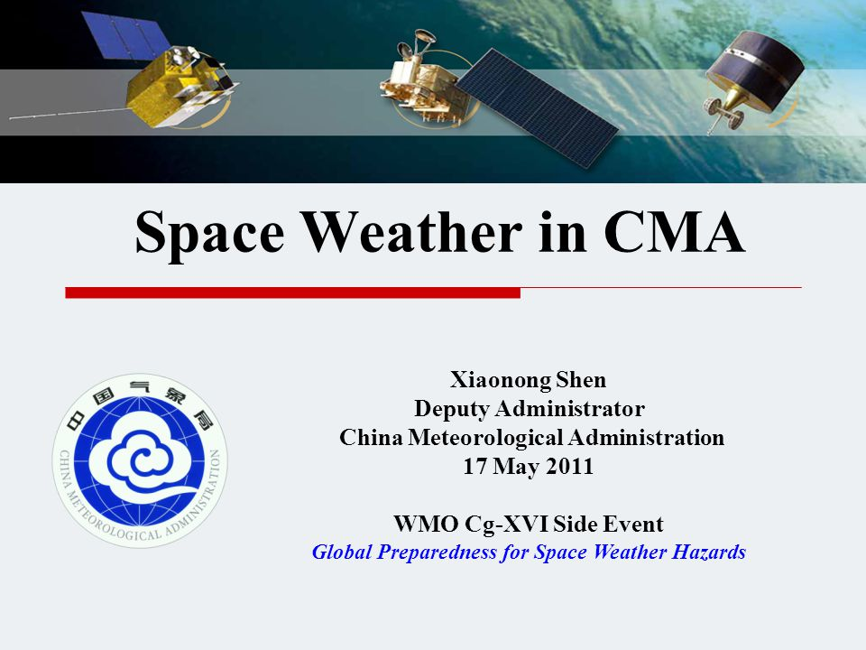 Space Weather in CMA Xiaonong Shen Deputy Administrator China Meteorological Administration 17 May 2011 WMO Cg-XVI Side Event Global Preparedness for Space Weather Hazards