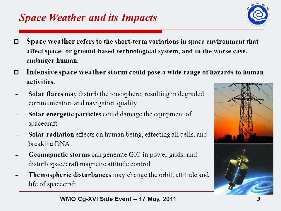 3WMO Cg-XVI Side Event – 17 May, 2011  Space weather refers to the short-term variations in space environment that affect space- or ground-based technological system, and in the worse case, endanger human.