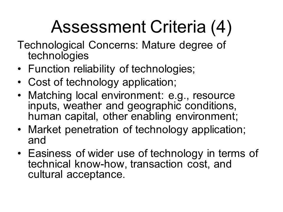Assessment Criteria (4) Technological Concerns: Mature degree of technologies Function reliability of technologies; Cost of technology application; Matching local environment: e.g., resource inputs, weather and geographic conditions, human capital, other enabling environment; Market penetration of technology application; and Easiness of wider use of technology in terms of technical know-how, transaction cost, and cultural acceptance.