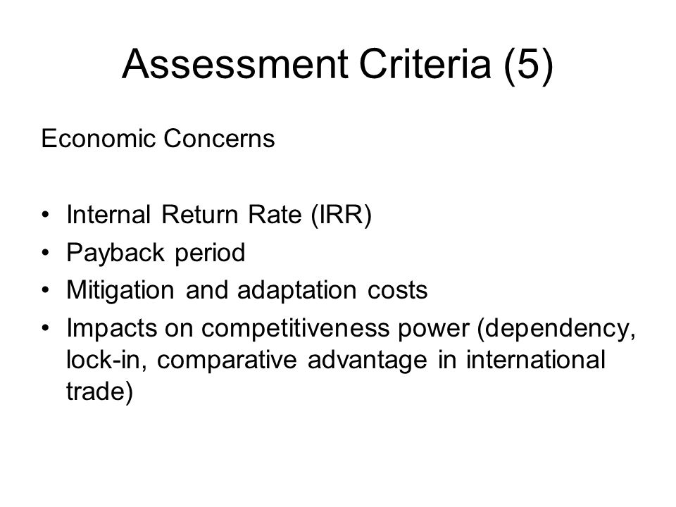 Assessment Criteria (5) Economic Concerns Internal Return Rate (IRR) Payback period Mitigation and adaptation costs Impacts on competitiveness power (dependency, lock-in, comparative advantage in international trade)