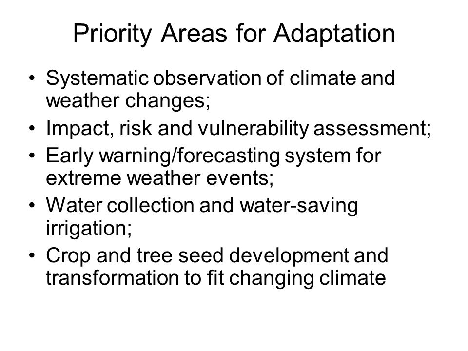 Priority Areas for Adaptation Systematic observation of climate and weather changes; Impact, risk and vulnerability assessment; Early warning/forecasting system for extreme weather events; Water collection and water-saving irrigation; Crop and tree seed development and transformation to fit changing climate