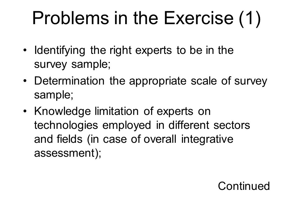 Problems in the Exercise (1) Identifying the right experts to be in the survey sample; Determination the appropriate scale of survey sample; Knowledge limitation of experts on technologies employed in different sectors and fields (in case of overall integrative assessment); Continued
