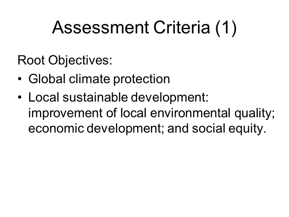 Assessment Criteria (1) Root Objectives: Global climate protection Local sustainable development: improvement of local environmental quality; economic development; and social equity.