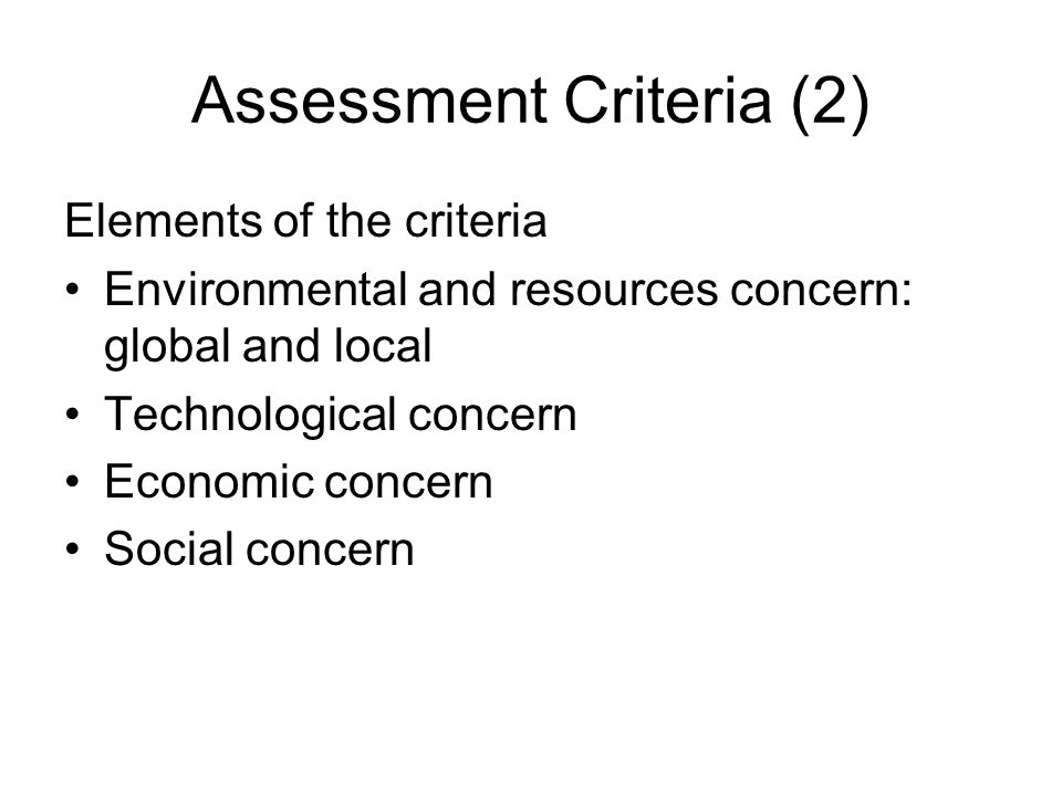 Assessment Criteria (2) Elements of the criteria Environmental and resources concern: global and local Technological concern Economic concern Social concern