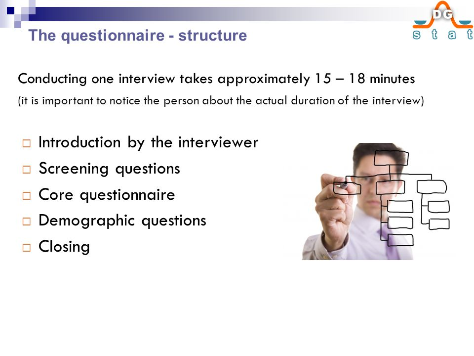  Introduction by the interviewer  Screening questions  Core questionnaire  Demographic questions  Closing Conducting one interview takes approximately 15 – 18 minutes (it is important to notice the person about the actual duration of the interview) The questionnaire - structure