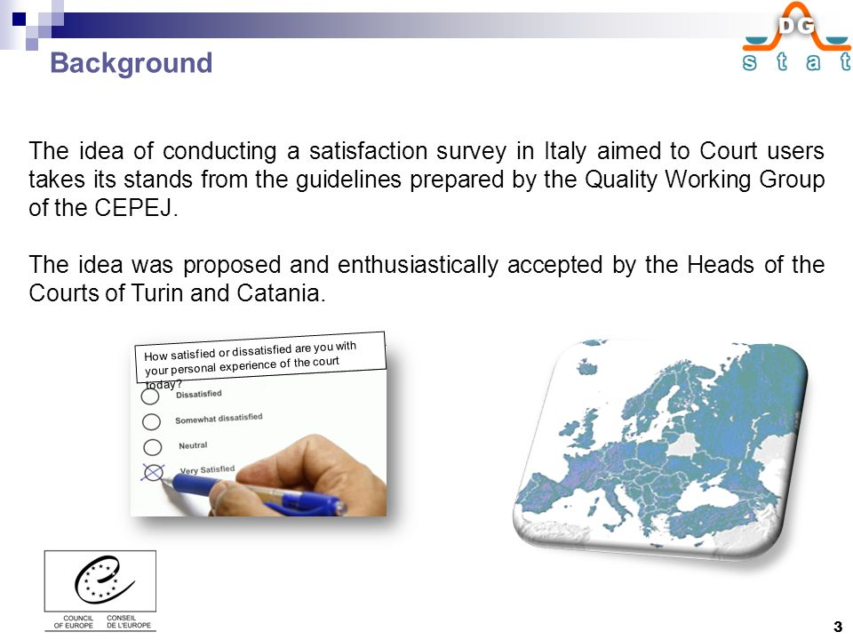 Background The idea of conducting a satisfaction survey in Italy aimed to Court users takes its stands from the guidelines prepared by the Quality Working Group of the CEPEJ.