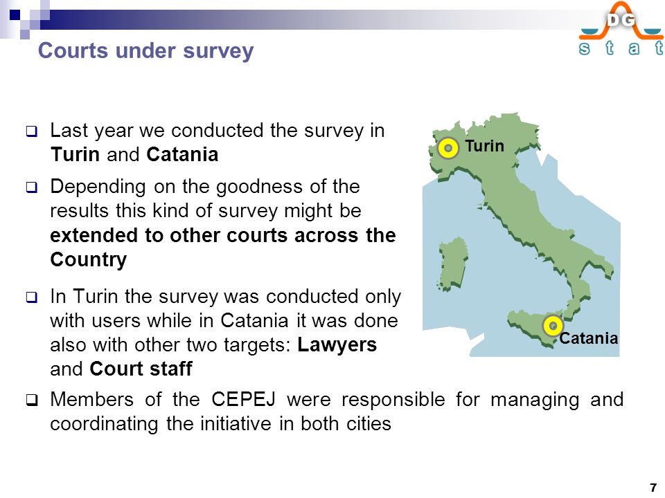 Courts under survey  Last year we conducted the survey in Turin and Catania  Depending on the goodness of the results this kind of survey might be extended to other courts across the Country  In Turin the survey was conducted only with users while in Catania it was done also with other two targets: Lawyers and Court staff Turin Catania  Members of the CEPEJ were responsible for managing and coordinating the initiative in both cities 7