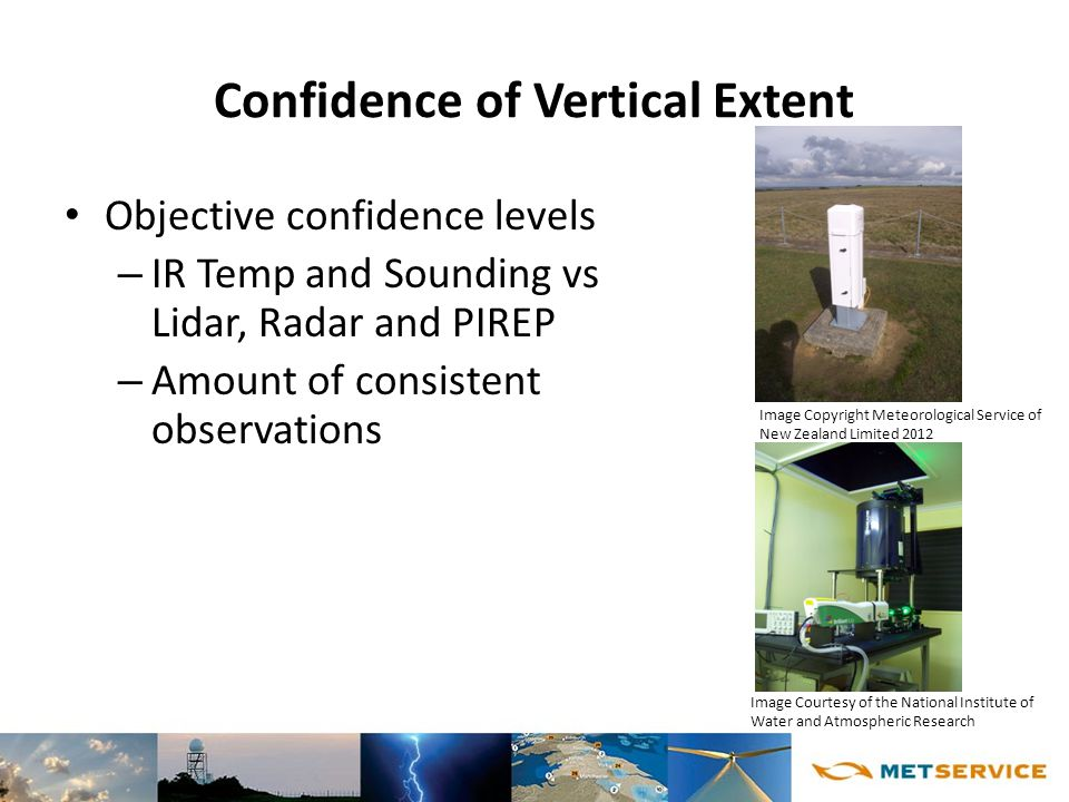 Confidence of Vertical Extent Objective confidence levels – IR Temp and Sounding vs Lidar, Radar and PIREP – Amount of consistent observations Image Copyright Meteorological Service of New Zealand Limited 2012 Image Courtesy of the National Institute of Water and Atmospheric Research