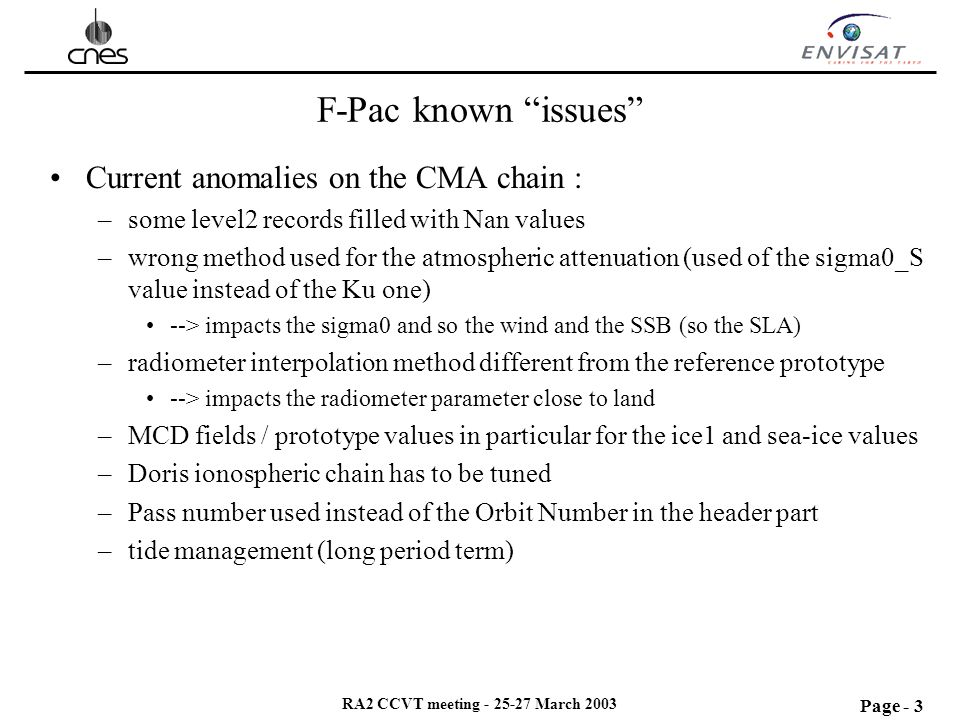 Page - 3 RA2 CCVT meeting - 25-27 March 2003 F-Pac known issues Current anomalies on the CMA chain : –some level2 records filled with Nan values –wrong method used for the atmospheric attenuation (used of the sigma0_S value instead of the Ku one) --> impacts the sigma0 and so the wind and the SSB (so the SLA) –radiometer interpolation method different from the reference prototype --> impacts the radiometer parameter close to land –MCD fields / prototype values in particular for the ice1 and sea-ice values –Doris ionospheric chain has to be tuned –Pass number used instead of the Orbit Number in the header part –tide management (long period term)