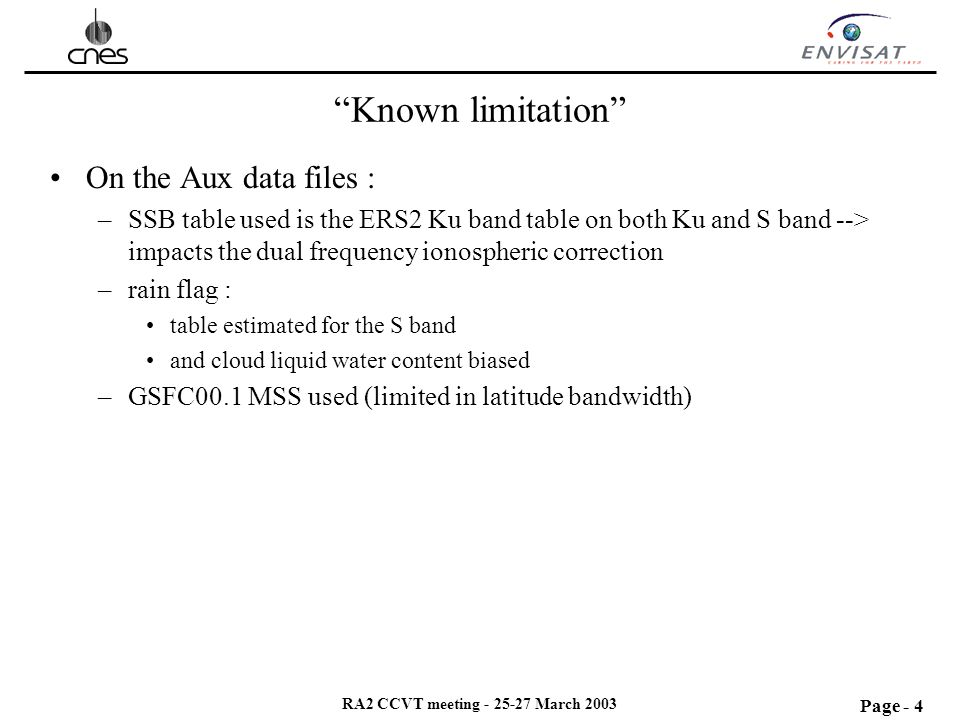 Page - 4 RA2 CCVT meeting - 25-27 March 2003 Known limitation On the Aux data files : –SSB table used is the ERS2 Ku band table on both Ku and S band --> impacts the dual frequency ionospheric correction –rain flag : table estimated for the S band and cloud liquid water content biased –GSFC00.1 MSS used (limited in latitude bandwidth)