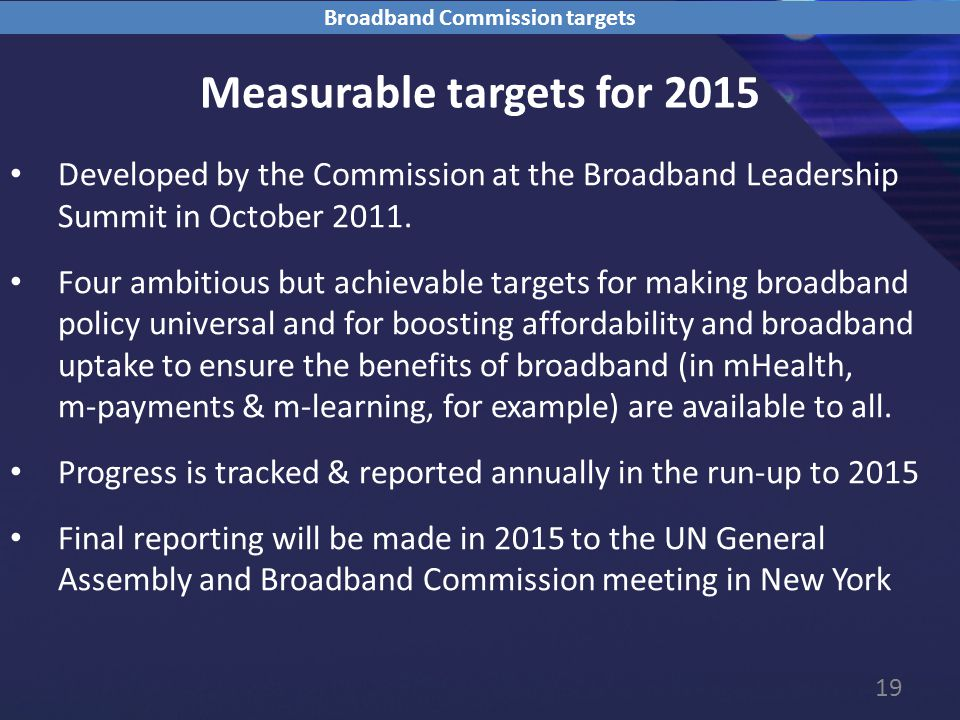 19 Measurable targets for 2015 Developed by the Commission at the Broadband Leadership Summit in October 2011.