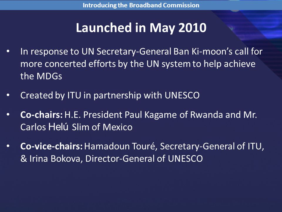 Launched in May 2010 In response to UN Secretary-General Ban Ki-moon's call for more concerted efforts by the UN system to help achieve the MDGs Created by ITU in partnership with UNESCO Co-chairs: H.E.