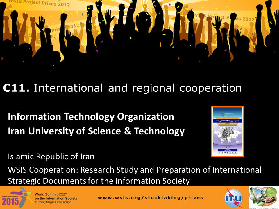 www.wsis.org/stocktaking/prizes Information Technology Organization Iran University of Science & Technology Islamic Republic of Iran WSIS Cooperation: Research Study and Preparation of International Strategic Documents for the Information Society C11.