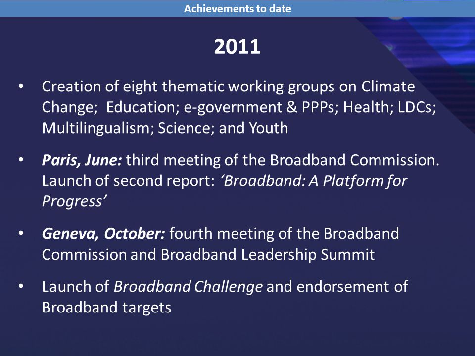 2011 Creation of eight thematic working groups on Climate Change; Education; e-government & PPPs; Health; LDCs; Multilingualism; Science; and Youth Paris, June: third meeting of the Broadband Commission.