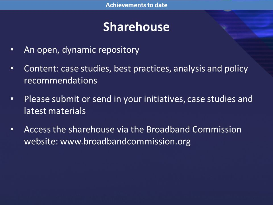 Sharehouse An open, dynamic repository Content: case studies, best practices, analysis and policy recommendations Please submit or send in your initiatives, case studies and latest materials Access the sharehouse via the Broadband Commission website: www.broadbandcommission.org Achievements to date
