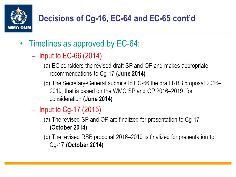 WMO OMM Decisions of Cg-16, EC-64 and EC-65 cont'd Timelines as approved by EC-64: –Input to EC-66 (2014) (a) EC considers the revised draft SP and OP and makes appropriate recommendations to Cg-17 (June 2014) (b) The Secretary-General submits to EC-66 the draft RBB proposal 2016– 2019, that is based on the WMO SP and OP 2016–2019, for consideration (June 2014) –Input to Cg-17 (2015) (a) The revised SP and OP are finalized for presentation to Cg-17 (October 2014) (b) The revised RBB proposal 2016–2019 is finalized for presentation to Cg-17 (October 2014)