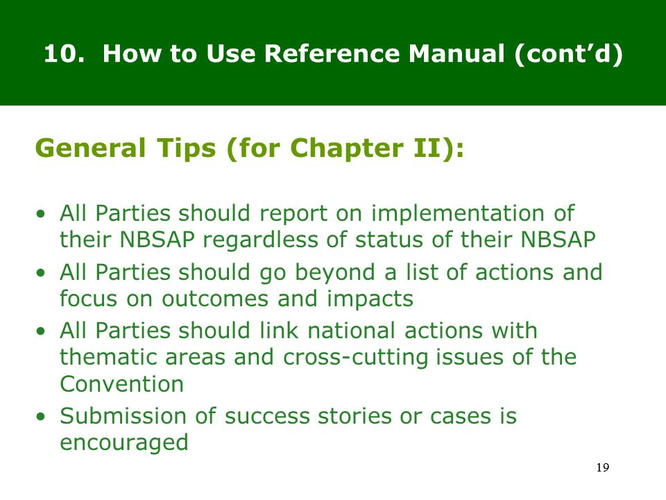 19 General Tips (for Chapter II): All Parties should report on implementation of their NBSAP regardless of status of their NBSAP All Parties should go beyond a list of actions and focus on outcomes and impacts All Parties should link national actions with thematic areas and cross-cutting issues of the Convention Submission of success stories or cases is encouraged 19 10.