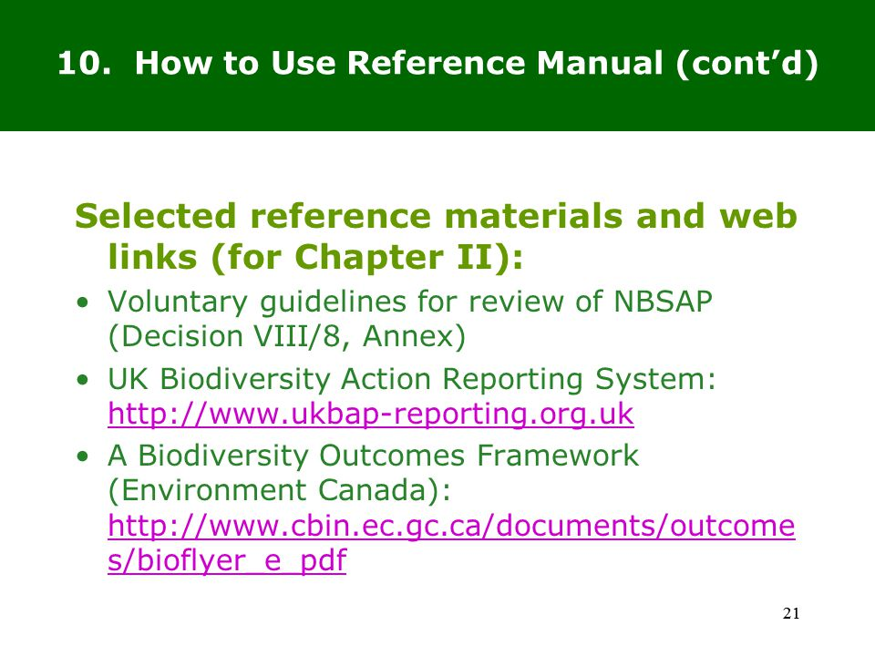 21 Selected reference materials and web links (for Chapter II): Voluntary guidelines for review of NBSAP (Decision VIII/8, Annex) UK Biodiversity Action Reporting System: http://www.ukbap-reporting.org.uk http://www.ukbap-reporting.org.uk A Biodiversity Outcomes Framework (Environment Canada): http://www.cbin.ec.gc.ca/documents/outcome s/bioflyer_e_pdf http://www.cbin.ec.gc.ca/documents/outcome s/bioflyer_e_pdf 21 10.