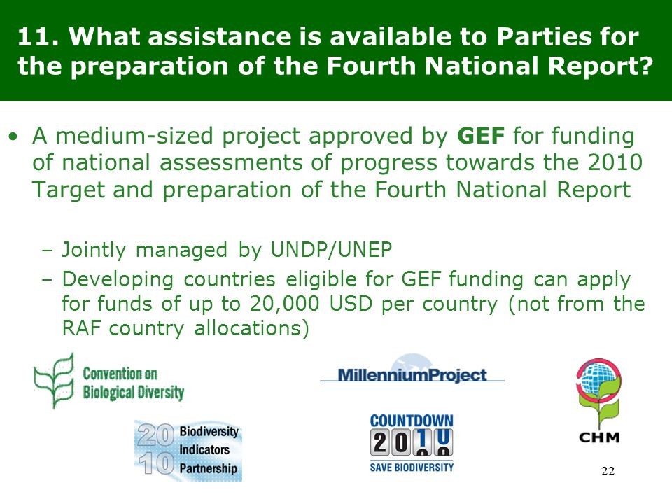 22 A medium-sized project approved by GEF for funding of national assessments of progress towards the 2010 Target and preparation of the Fourth National Report –Jointly managed by UNDP/UNEP –Developing countries eligible for GEF funding can apply for funds of up to 20,000 USD per country (not from the RAF country allocations) 11.