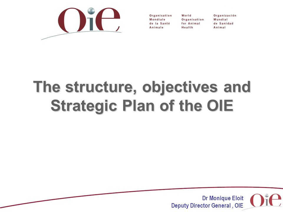 The structure, objectives and Strategic Plan of the OIE Dr Monique Eloit Deputy Director General, OIE