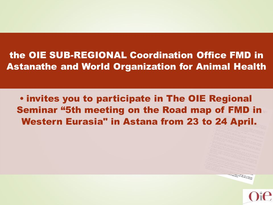 the OIE SUB-REGIONAL Coordination Office FMD in Astanathe and World Organization for Animal Health invites you to participate in The OIE Regional Seminar 5th meeting on the Road map of FMD in Western Eurasia in Astana from 23 to 24 April.