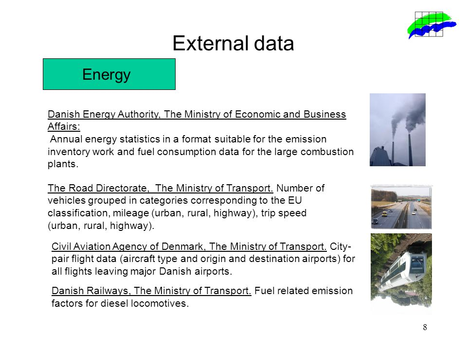 8 External data Energy Danish Energy Authority, The Ministry of Economic and Business Affairs: Annual energy statistics in a format suitable for the emission inventory work and fuel consumption data for the large combustion plants.