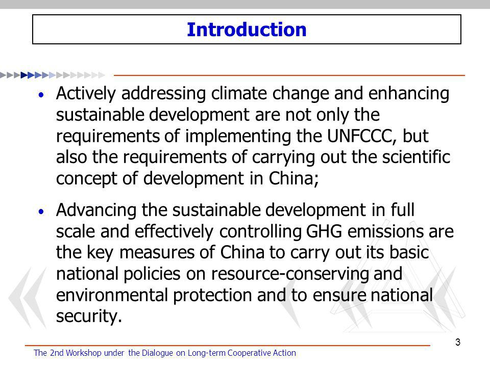 The 2nd Workshop under the Dialogue on Long-term Cooperative Action 3 Actively addressing climate change and enhancing sustainable development are not only the requirements of implementing the UNFCCC, but also the requirements of carrying out the scientific concept of development in China; Advancing the sustainable development in full scale and effectively controlling GHG emissions are the key measures of China to carry out its basic national policies on resource-conserving and environmental protection and to ensure national security.