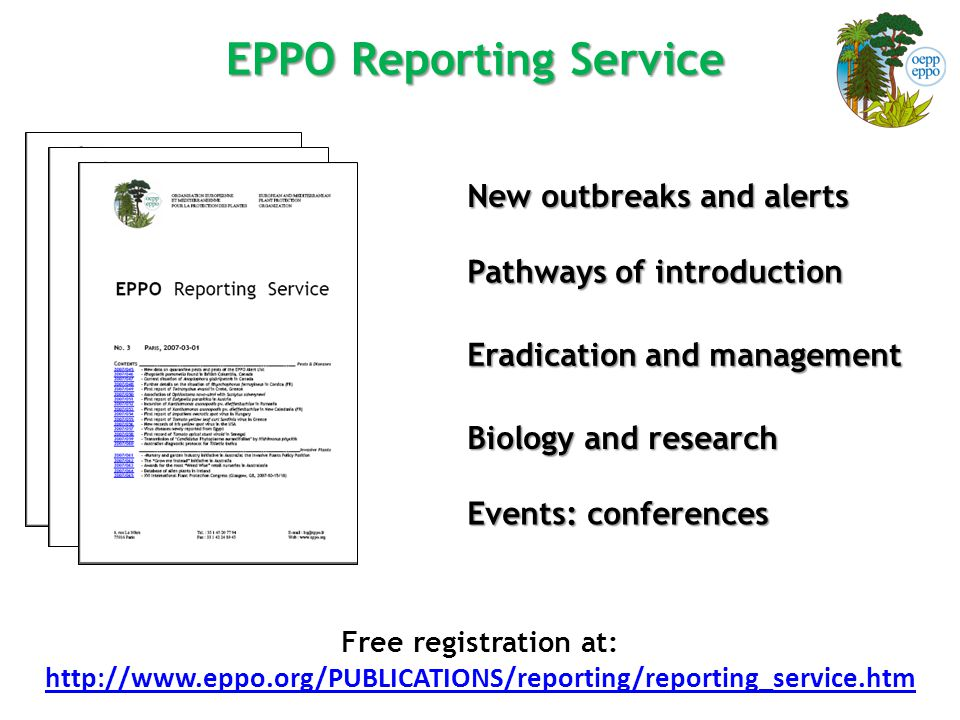 EPPO Reporting Service New outbreaks and alerts Pathways of introduction Eradication and management Biology and research Events: conferences Free registration at: http://www.eppo.org/PUBLICATIONS/reporting/reporting_service.htm