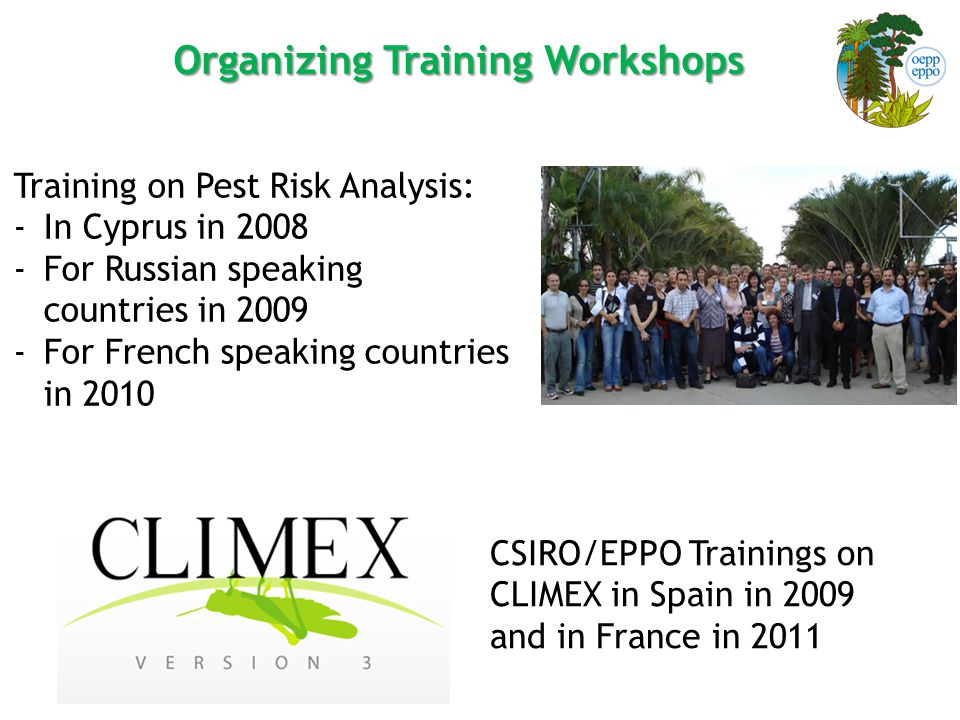 Organizing Training Workshops Training on Pest Risk Analysis: -In Cyprus in 2008 -For Russian speaking countries in 2009 -For French speaking countries in 2010 CSIRO/EPPO Trainings on CLIMEX in Spain in 2009 and in France in 2011