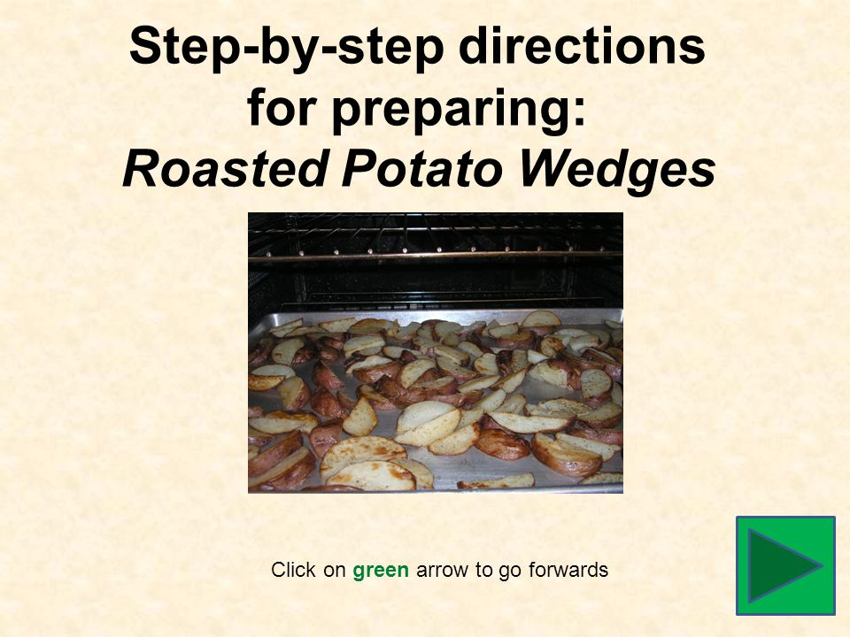 Step-by-step directions for preparing: Roasted Potato Wedges Click on green arrow to go forwards