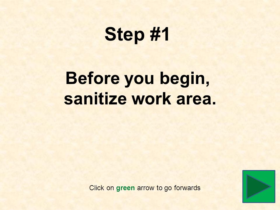 Step #1 Before you begin, sanitize work area. Click on green arrow to go forwards