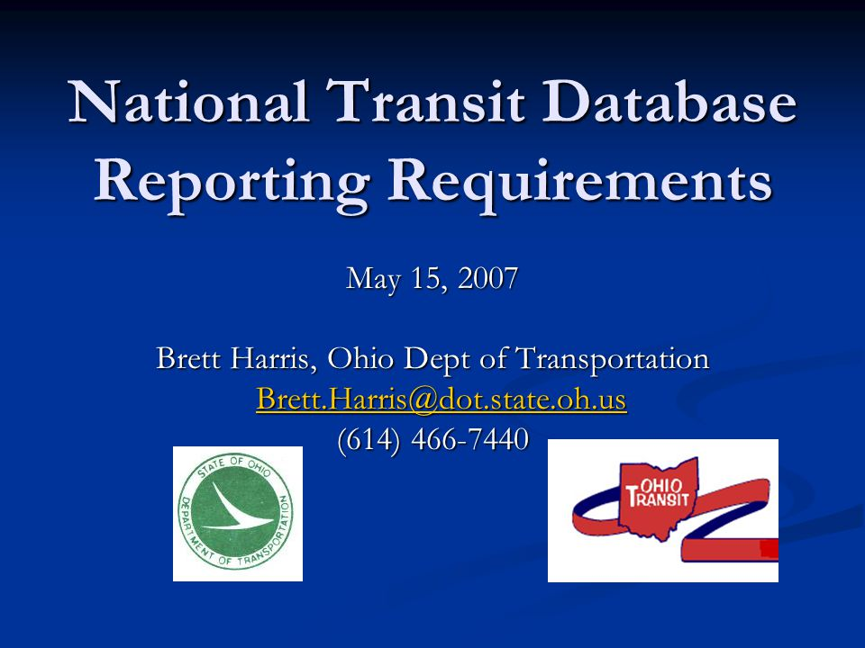 National Transit Database Reporting Requirements May 15, 2007 Brett Harris, Ohio Dept of Transportation Brett.Harris@dot.state.oh.us Brett.Harris@dot.state.oh.us@dot.state.oh.us (614) 466-7440