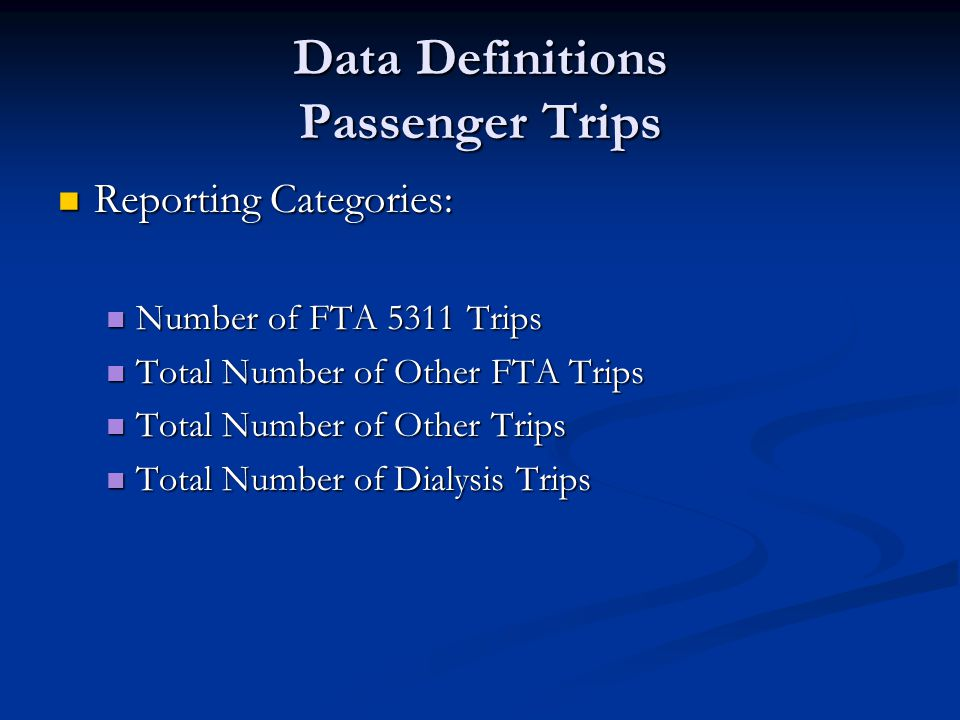 Data Definitions Passenger Trips Reporting Categories: Reporting Categories: Number of FTA 5311 Trips Number of FTA 5311 Trips Total Number of Other FTA Trips Total Number of Other FTA Trips Total Number of Other Trips Total Number of Other Trips Total Number of Dialysis Trips Total Number of Dialysis Trips