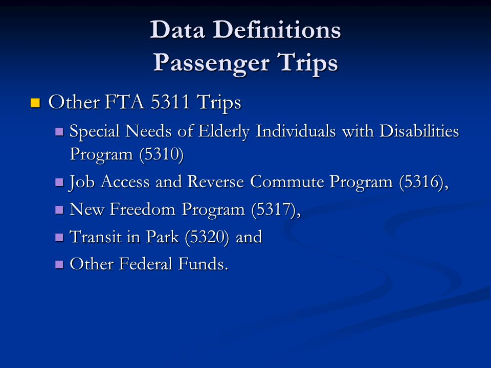 Data Definitions Passenger Trips Other FTA 5311 Trips Other FTA 5311 Trips Special Needs of Elderly Individuals with Disabilities Program (5310) Special Needs of Elderly Individuals with Disabilities Program (5310) Job Access and Reverse Commute Program (5316), Job Access and Reverse Commute Program (5316), New Freedom Program (5317), New Freedom Program (5317), Transit in Park (5320) and Transit in Park (5320) and Other Federal Funds.