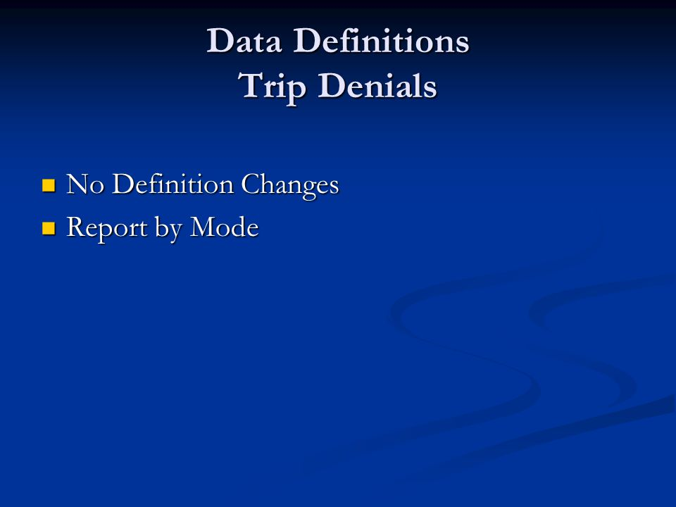 Data Definitions Trip Denials No Definition Changes No Definition Changes Report by Mode Report by Mode