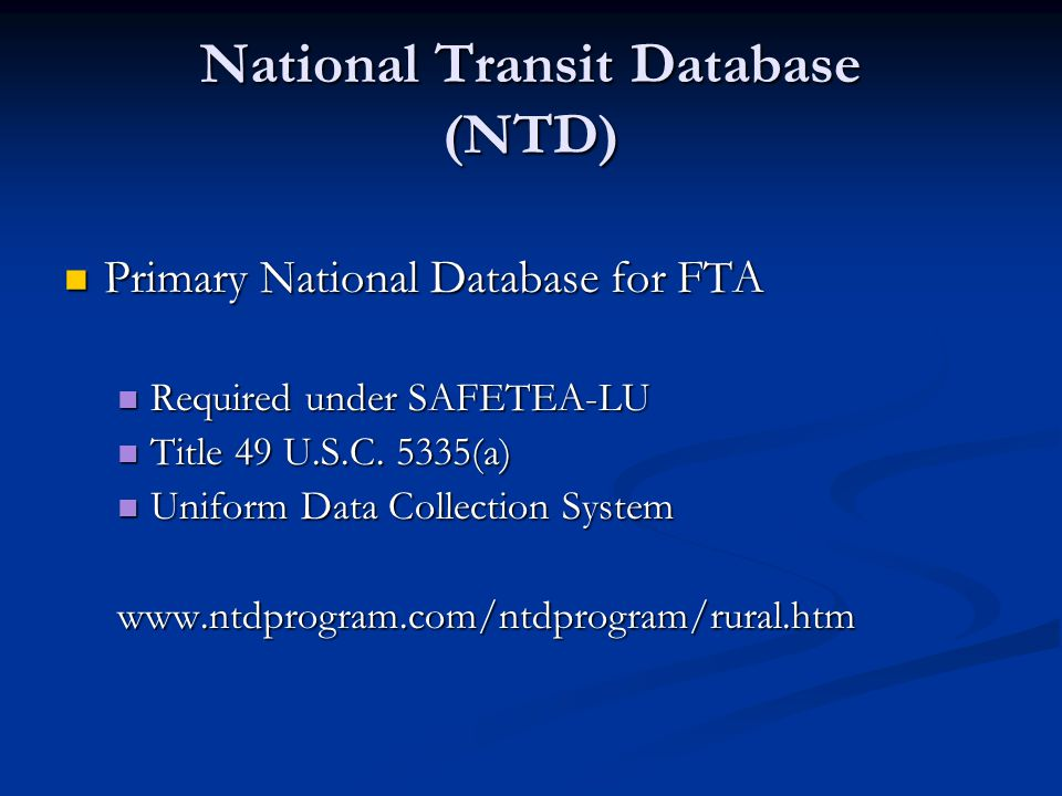 National Transit Database (NTD) Primary National Database for FTA Primary National Database for FTA Required under SAFETEA-LU Required under SAFETEA-LU Title 49 U.S.C.